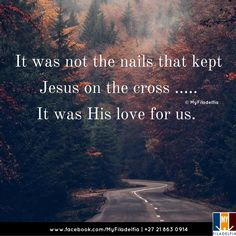 It was not the nails that kept Jesus on the cross ..... It was His love for us.