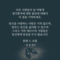 다른 사람들이 날 어떻게 생각할까에 대한 불안에 대해서 이 점을 기억하세요. 당신을 사랑하는 사람은 거의 없으며, 일부는 당신을 싫어할 수 있으며 그리고 거의 대다수의 사람들은 당신에게 관심을 두지 않습니다. 알랭 드 보통… Wise Quotes, Famous Quotes, Learn Korean, Proverbs, Cool Words, Quotations, Poems, Love You, Wisdom