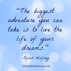 """23 Quotes to inspire you to follow your dreams. """"The biggest adventure you can take is to live the life of your dreams."""" –Oprah Winfrey"""