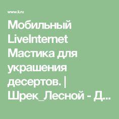 Мобильный LiveInternet Мастика для украшения десертов.   Шрек_Лесной - Дневник Шрек Лесной  
