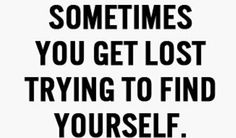 Sometimes you get lost trying to find yourself