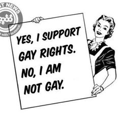 I support gay rights but I am not gay.
