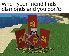 When your friend finds diamonds and you don't: HOW are you, my dearfr/end of the bourgeoisie? Minecraft Funny, Minecraft Art, Minecraft Designs, Cute Memes, Really Funny Memes, Stupid Funny, Funny Stuff, Best Memes, Dankest Memes