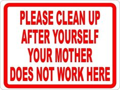 """PLEASE CLEAN UP AFTER YOURSELF YOUR MOTHER DOESNT WORK HERE  7"""" x 10"""" SIGN"""