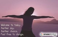 Welcome to today. Another day. Another chance. Feel free to change.