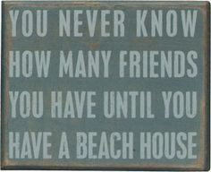 """""""You never know how many friends you have until you have a beach house"""""""