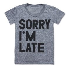 Sorry I'm Late (WOMEN'S) by printliberation on Etsy https://www.etsy.com/listing/12215358/sorry-im-late-womens