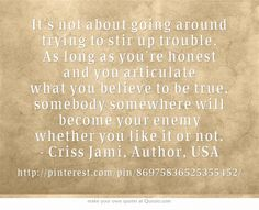 It's not about going around trying to stir up trouble. As long as you're honest and you articulate what you believe to be true, somebody somewhere will become your enemy whether you like it or not. - Criss Jami, Author, USA  ... Official pinterest etiquette:  http://about.pinterest.com/basics/#etiquette