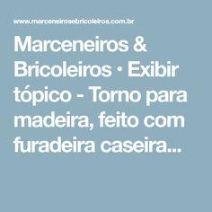 Marceneiros & Bricoleiros • Exibir tópico - Torno para madeira, feito com furadeira caseira...