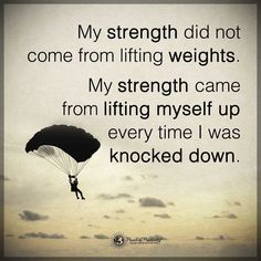 My strength didn't come from lifting weights. My strength came from lifting myself up every time I was knocked down