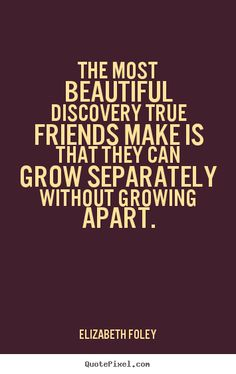 The most beautiful discovery true friends make is that they can grow separately without growing apart