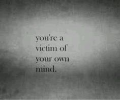 you're a victim of your own mind.