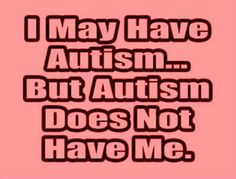 Autism does not have me