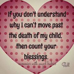 If you dont understand why I can move past the death of my child, then count your blessings.