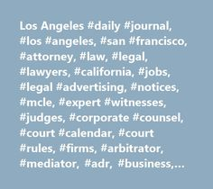Los Angeles #daily #journal, #los #angeles, #san #francisco, #attorney, #law, #legal, #lawyers, #california, #jobs, #legal #advertising, #notices, #mcle, #expert #witnesses, #judges, #corporate #counsel, #court #calendar, #court #rules, #firms, #arbitrator, #mediator, #adr, #business, #rulings, #judicial #profiles, #verdicts, #settlements, #decisions, #opinions, #news, #information, #bar #exam, #real #estate, #attorney #specialties, #fictitious #business #name, #court #directory, #law…