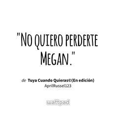 """No quiero perderte Megan."" - de Tuya Cuando Quieras©(En edición) (en Wattpad) https://www.wattpad.com/127594673?utm_source=ios&utm_medium=pinterest&utm_content=share_quote&wp_page=quote&wp_uname=nrv2003&wp_originator=DDP292uCSehSCzGNpUPtWFaygD5D1EqabzxOuuyCUGNmEpAn7IUiV3NHZkwEDSOcoKNXM2KPdvWrDtQEy%2BIZYhH9FuE48ljDAMN%2Ban5t1806LhTG0fPwsmjHj0XJ%2BuEc #quote #wattpad"
