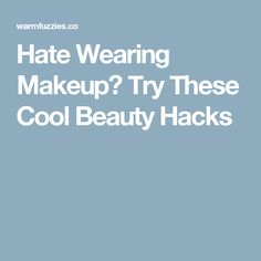 Hate Wearing Makeup? Try These Cool Beauty Hacks