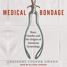 Medical Bondage: Race, Gender, and the Origins of American Gynecology by Deirdre Cooper Owens - Tantor Audio John Peter, Harriet Tubman, Medical College, Women In History, Life Cycles, Book Nerd, Audio Books, Literature, Reading