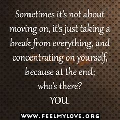 Sometimes it's not about moving on, it's just taking a break from everything, and concentrating on yourself, because at the end; who's there? YOU. ~ Unknown