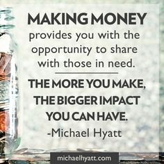 Making money provides you with the opportunity to share with those in need. The more you make, the bigger impact you can have. -Michael Hyatt