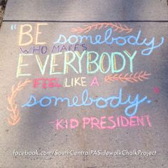 """Be somebody who makes everybody feel like a somebody."" Kid President quote"