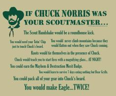 If Chuck Norris was your scoutmaster... You would make Eagle...TWICE!!!