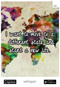 I want to move to a different state and start a new life....that's exactly what I'm going too do