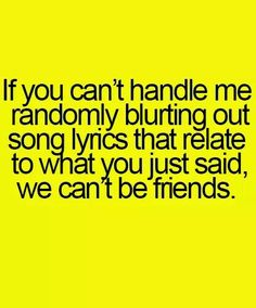 If you can't handle me randomly blurting out song lyrics that relate to what you just said, we can't be friends.