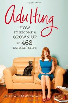 Adulting: How to Become a Grown-up in 468 Easy(ish) Steps by Kelly Williams Brown, http://www.amazon.com/dp/1455516902/ref=cm_sw_r_pi_dp_IvJQrb0J8FM8S