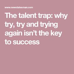 The talent trap: why try, try and trying again isn't the key to success