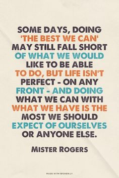 Some days, doing 'the best we can' may still fall short of what we would  like to be able  to do, but life isn't perfect - on any front - and doing what we can with what we have is the most we should expect of ourselves or anyone else. - Mister Rogers | Nancy made this with Spoken.ly
