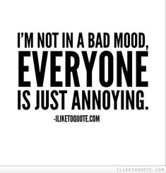 I'm not in a bad mood, everyone is just annoying.  #funny #lol #quotes