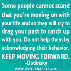 Some people cannot stand that you're moving on with your life and so they will try to drag your past to catch up with you. Do not help them by acknowledging their behavior. Keep moving forward.