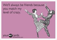 We'll always be friends because you match my level of crazy....oh ya !