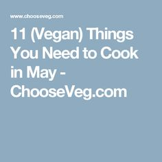 11 (Vegan) Things You Need to Cook in May - ChooseVeg.com
