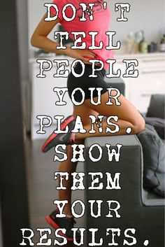 DON'T TELL PEOPLE YOUR PLANS. SHOW THEM YOUR RESULTS.