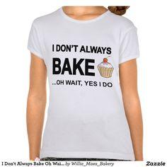 I Don't Always Bake Oh Wait Yes I Do Tee Shirt