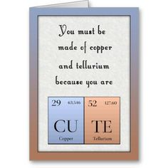 Use this periodic table joke Valentine's Day card to tell someone you love them in a funny way. You must be made of copper and tellurium because you are cute play on words is a perfect statement to a nerd lover. 2014 © Original design by Julia Bryant. Cute Birthday Gift, Bff Birthday, Birthday Cards For Friends, Bday Cards, Birthday Gifts For Best Friend, Happy Birthday Cards, Birthday Ideas For Girlfriend, Funny Valentine, Science Valentines