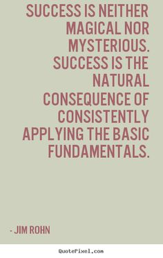 Jim Rohn Quotes - Success is neither magical nor mysterious. Success is the natural consequence of consistently applying the basic fundamentals. Jim Rohn Quotes, Wise Quotes, Famous Quotes, Success Quotes, Inspirational Quotes, Motivational Monday, Wise Sayings, Citations Jim Rohn, Citations Sages