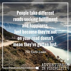 People take different roads seeking fulfillment and happiness. Just because they're not on your road doesn't mean they've gotten lost. ~ The Dalai Lama  http://AdventuresInVisibility.com