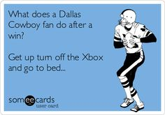 What does a Dallas Cowboy fan do after a win? Get up turn off the Xbox and go to bed...