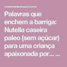 Palavras que enchem a barriga: Nutella caseira paleo (sem açúcar) para uma criança apaixonada por... Tulicreme! :D