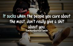 it sucks when the people you care about the most, don't really give a shit about you.  Tags : #boy #swag #cap #hurt #sad #feelings #life #alone #quote #fact #shit #care #relationship