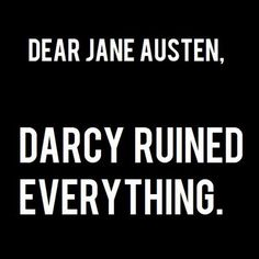 Mr. Darcy, actual life-ruiner. Honestly, fictional characters have ruined any chance of me finding a boyfriend.