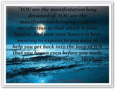 YOU are the manifestation long dreamed of. YOU are the manifestation bringing endless satisfaction to that which is your Source. And now your Source is here wanting to express to you ways to help you get back into the loop of JOY that you began even before you made the decision to come here. *Abraham-Hicks Quotes (AHQ1376)