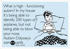 What is high - functioning autism? In my house it's being able to identify 200 types of airplanes, but not being able to blow your nose. Autism Odysseys