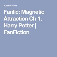 Fanfic: Magnetic Attraction Ch 1, Harry Potter | FanFiction