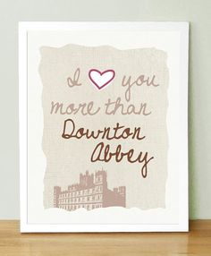 Except... I don't love anyone more than DA.... haha. Maybe some day I will find the Mr. Bates to my Anna and then I will give them this....