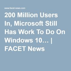 200 Million Users In, Microsoft Still Has Work To Do On Windows 10… | FACET News