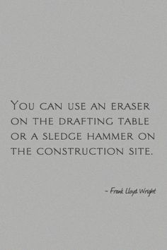 You can use an eraser on the drafting table or a sledge hammer on the construction site. - Frank Lloyd Wright #quote